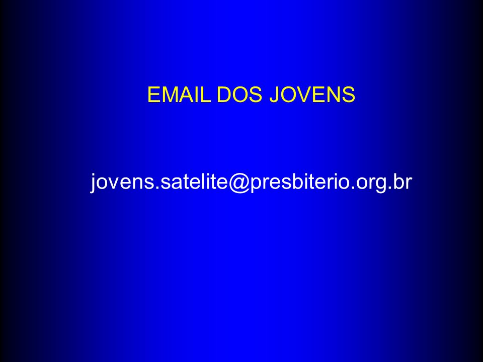 EMAIL DOS JOVENS jovens.satelite@presbiterio.org.br