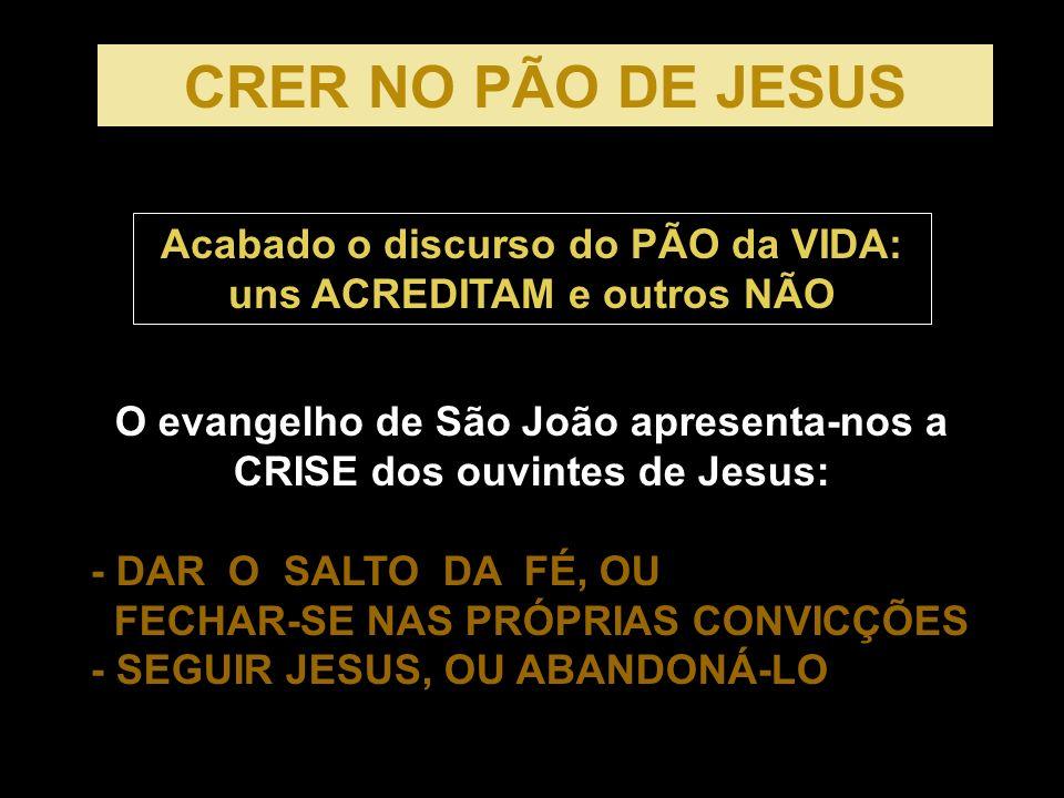 CRER NO PÃO DE JESUS Acabado o discurso do PÃO da VIDA: uns ACREDITAM e outros NÃO.