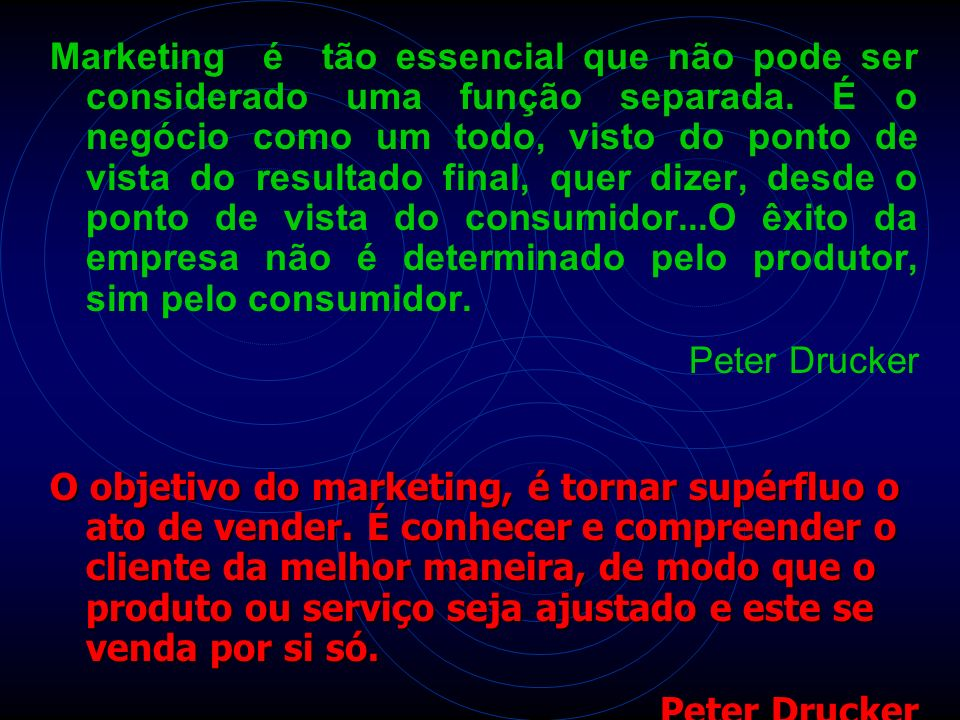 Marketing é tão essencial que não pode ser considerado uma função separada. É o negócio como um todo, visto do ponto de vista do resultado final, quer dizer, desde o ponto de vista do consumidor...O êxito da empresa não é determinado pelo produtor, sim pelo consumidor.