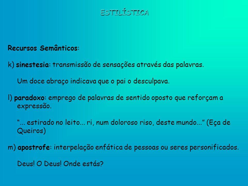 ESTILÍSTICA Recursos Semânticos: k) sinestesia: transmissão de sensações através das palavras. Um doce abraço indicava que o pai o desculpava.