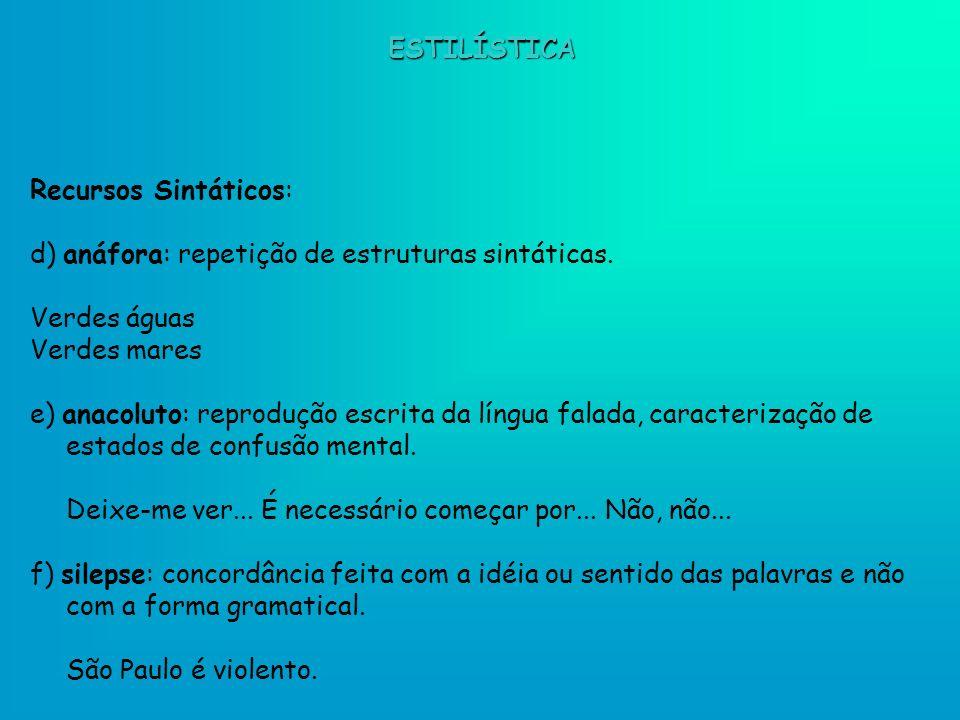 ESTILÍSTICA Recursos Sintáticos: d) anáfora: repetição de estruturas sintáticas. Verdes águas. Verdes mares.