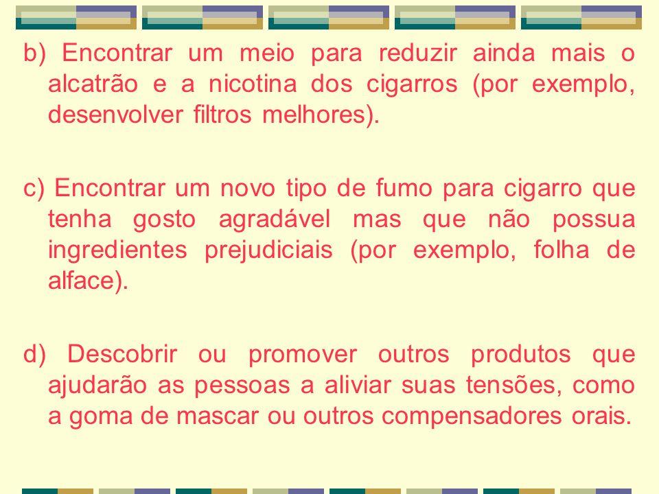 b) Encontrar um meio para reduzir ainda mais o alcatrão e a nicotina dos cigarros (por exemplo, desenvolver filtros melhores).