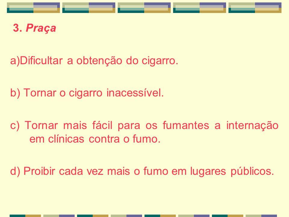 3. Praça a)Dificultar a obtenção do cigarro. b) Tornar o cigarro inacessível.
