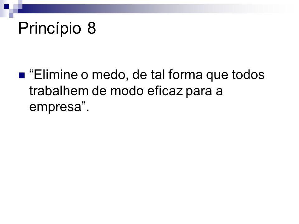 Princípio 8 Elimine o medo, de tal forma que todos trabalhem de modo eficaz para a empresa .