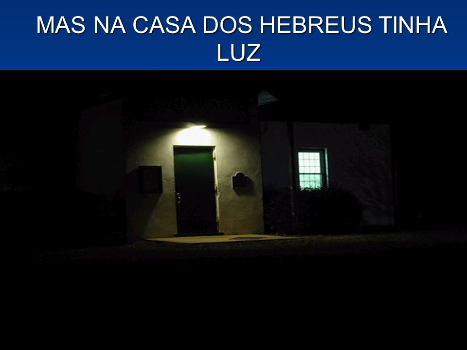MAS NA CASA DOS HEBREUS TINHA LUZ