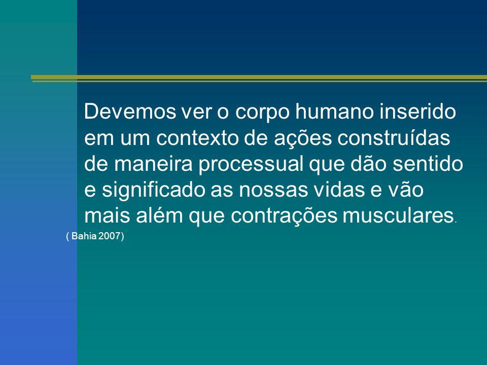 Devemos ver o corpo humano inserido em um contexto de ações construídas de maneira processual que dão sentido e significado as nossas vidas e vão mais além que contrações musculares.