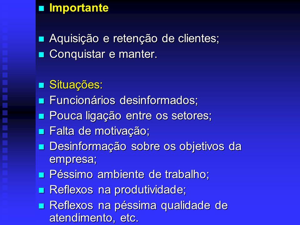 Importante Aquisição e retenção de clientes; Conquistar e manter. Situações: Funcionários desinformados;