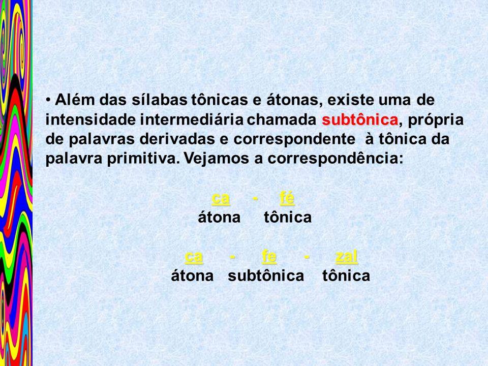 Além das sílabas tônicas e átonas, existe uma de intensidade intermediária chamada subtônica, própria de palavras derivadas e correspondente à tônica da palavra primitiva. Vejamos a correspondência: