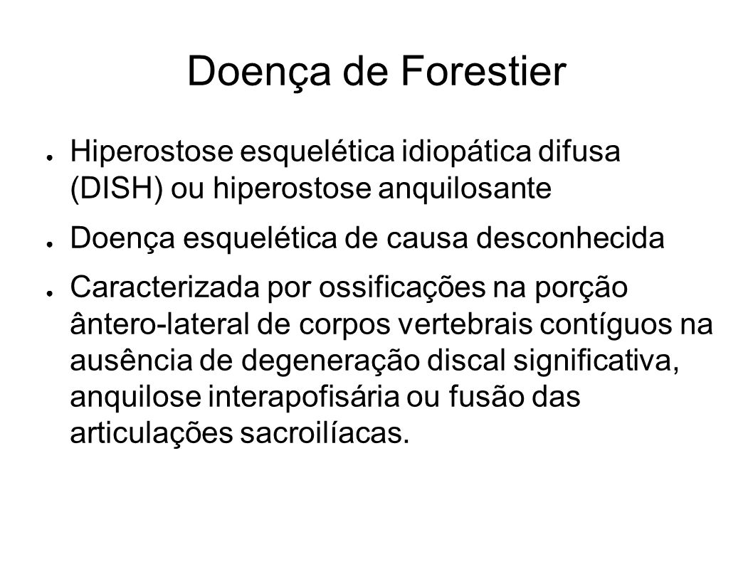Doença de Forestier Hiperostose esquelética idiopática difusa (DISH) ou hiperostose anquilosante. Doença esquelética de causa desconhecida.