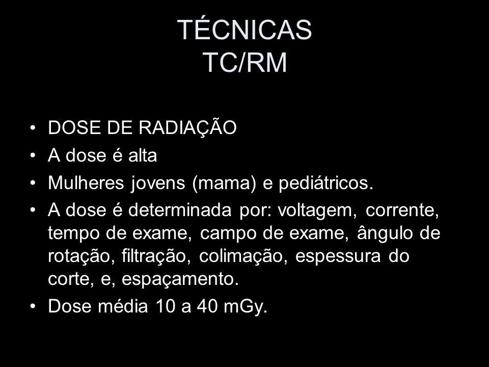 TÉCNICAS TC/RM DOSE DE RADIAÇÃO A dose é alta