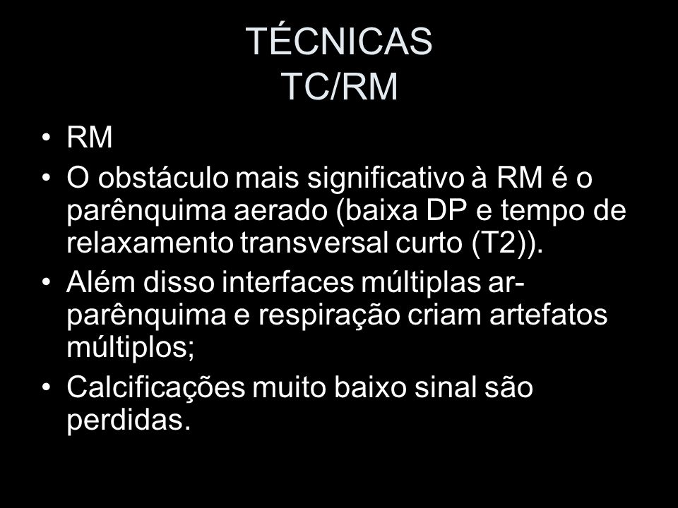 TÉCNICAS TC/RM RM. O obstáculo mais significativo à RM é o parênquima aerado (baixa DP e tempo de relaxamento transversal curto (T2)).