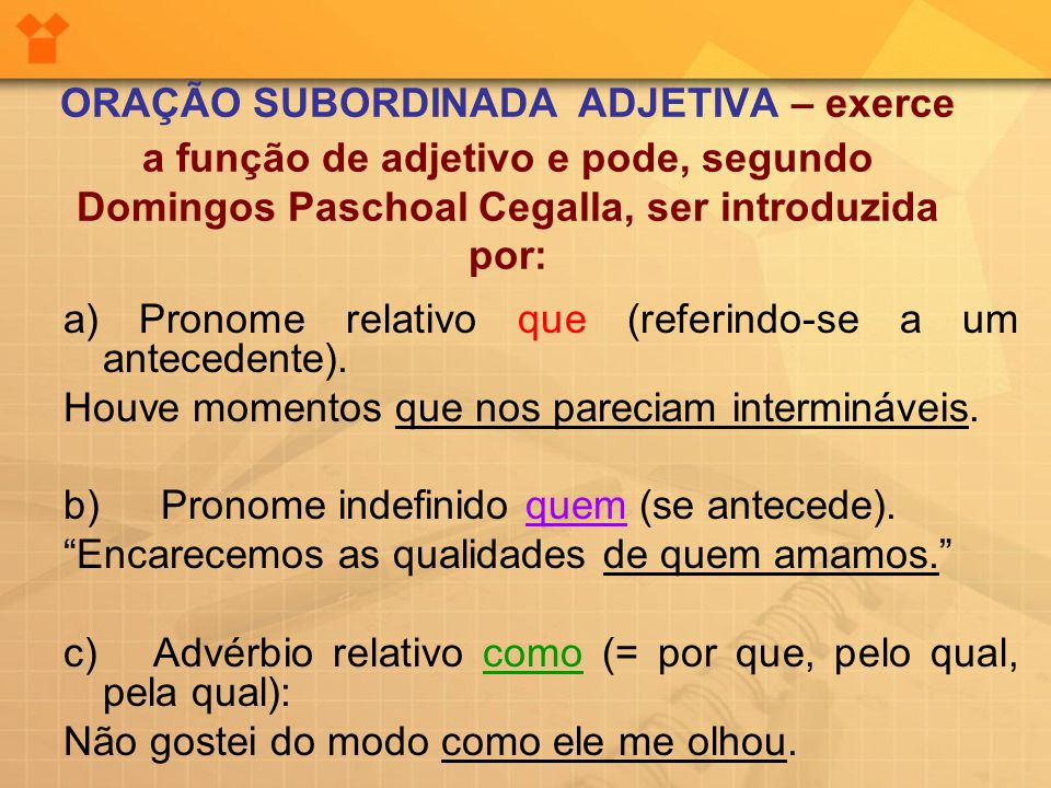 ORAÇÃO SUBORDINADA ADJETIVA – exerce a função de adjetivo e pode, segundo Domingos Paschoal Cegalla, ser introduzida por: