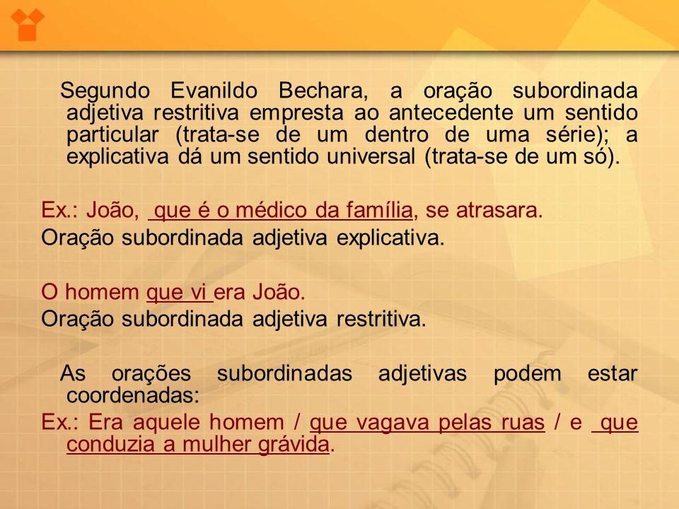 Segundo Evanildo Bechara, a oração subordinada adjetiva restritiva empresta ao antecedente um sentido particular (trata-se de um dentro de uma série); a explicativa dá um sentido universal (trata-se de um só).