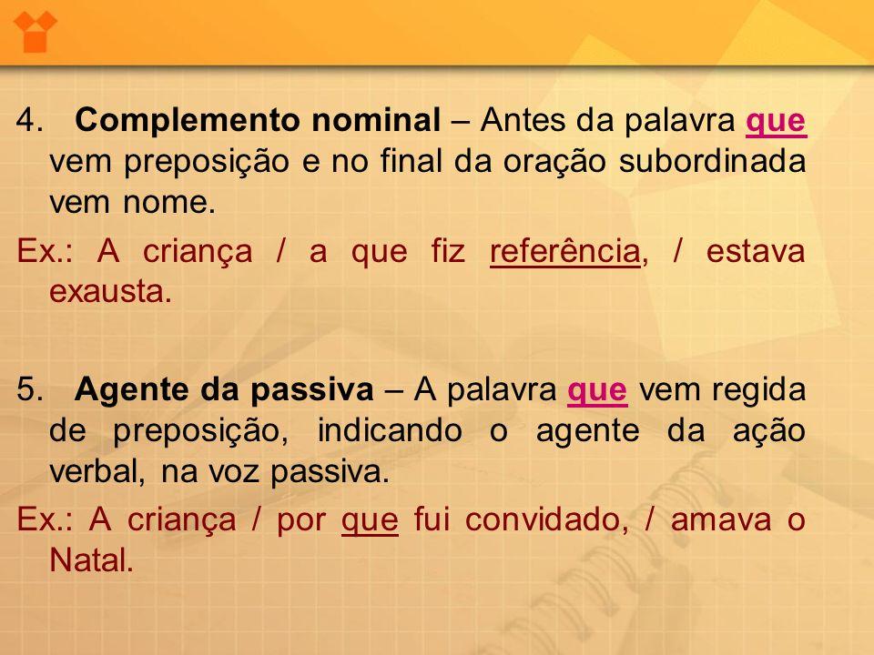 4. Complemento nominal – Antes da palavra que vem preposição e no final da oração subordinada vem nome.