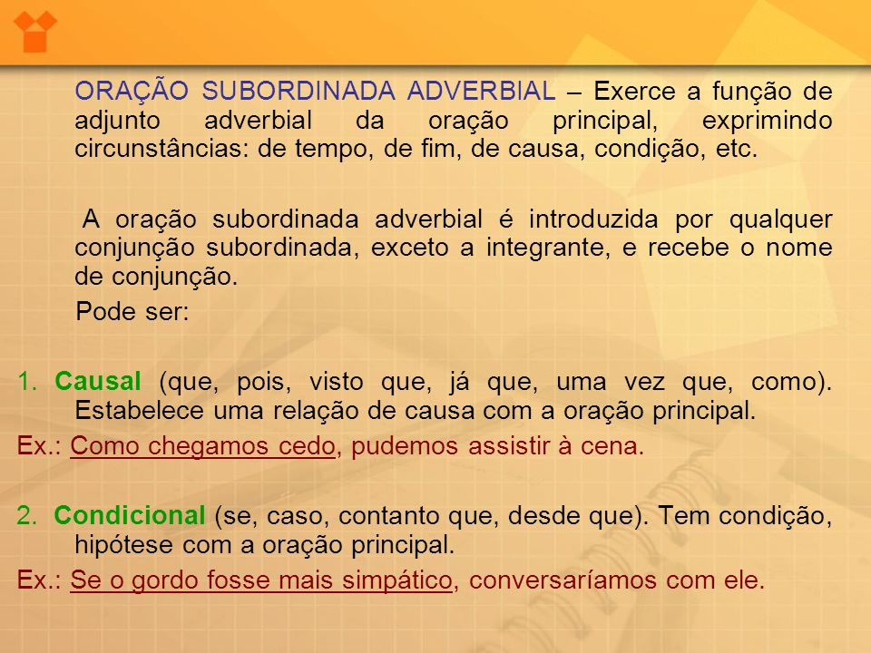 ORAÇÃO SUBORDINADA ADVERBIAL – Exerce a função de adjunto adverbial da oração principal, exprimindo circunstâncias: de tempo, de fim, de causa, condição, etc.