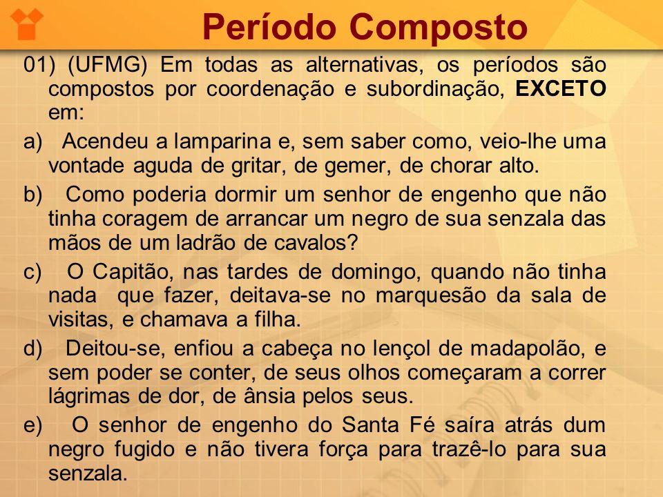 Período Composto 01) (UFMG) Em todas as alternativas, os períodos são compostos por coordenação e subordinação, EXCETO em: