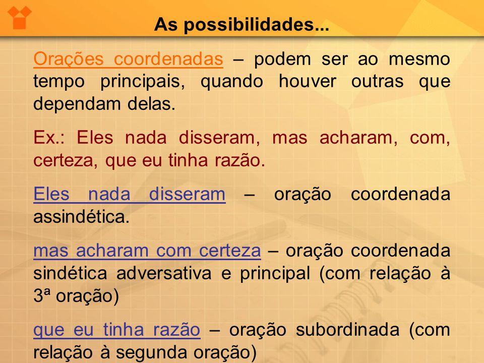 As possibilidades... Orações coordenadas – podem ser ao mesmo tempo principais, quando houver outras que dependam delas.