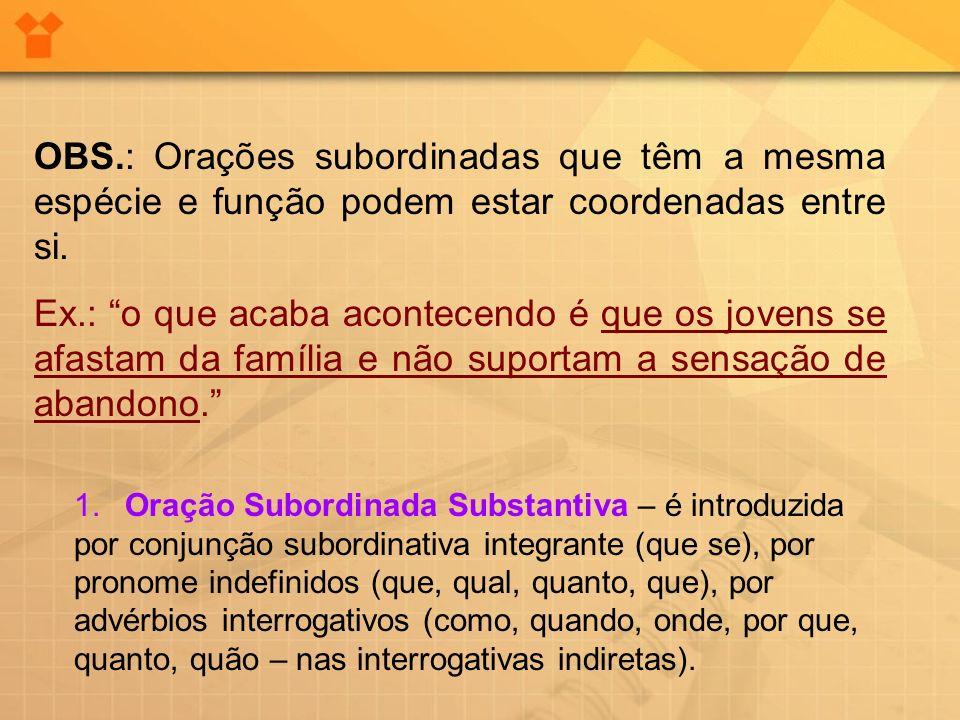 OBS.: Orações subordinadas que têm a mesma espécie e função podem estar coordenadas entre si.