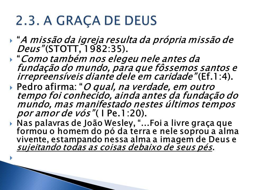 2.3. A GRAÇA DE DEUS A missão da igreja resulta da própria missão de Deus (STOTT, 1982:35).