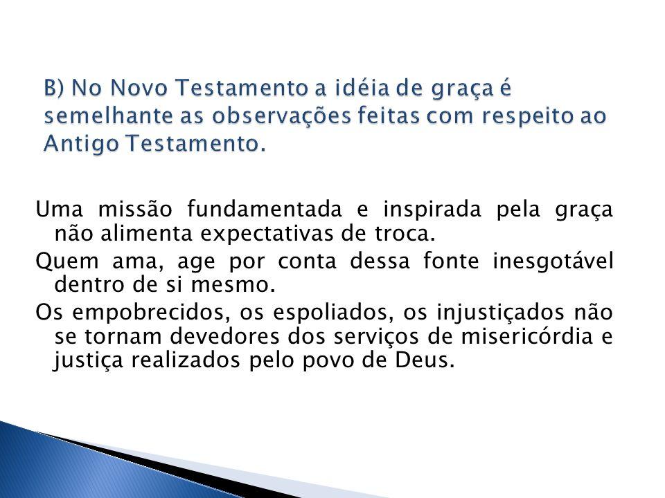 B) No Novo Testamento a idéia de graça é semelhante as observações feitas com respeito ao Antigo Testamento.