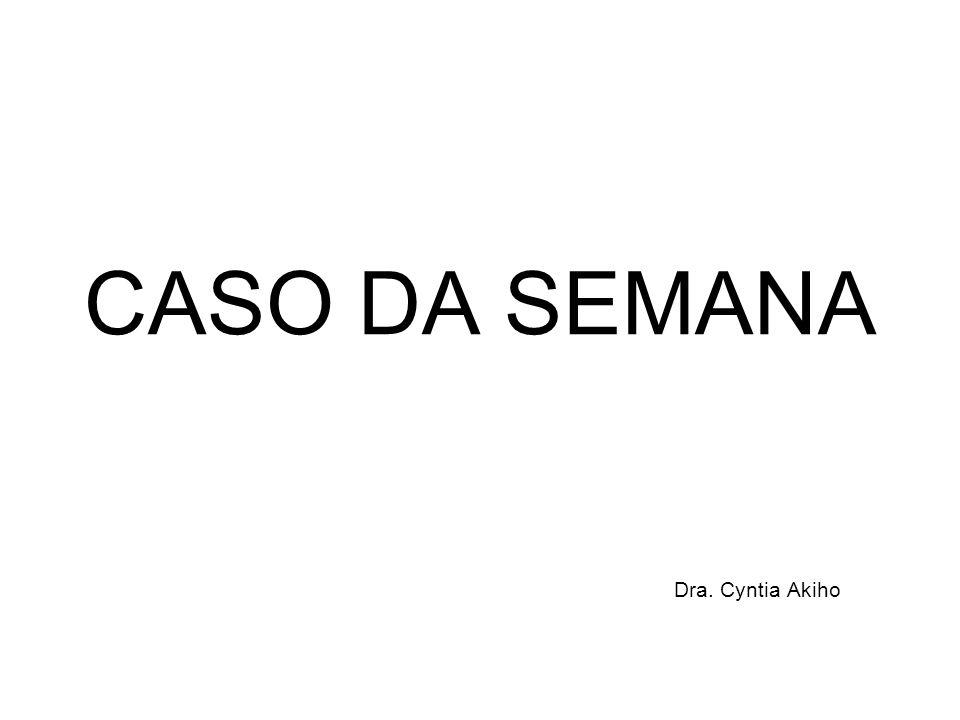 CASO DA SEMANA Dra. Cyntia Akiho