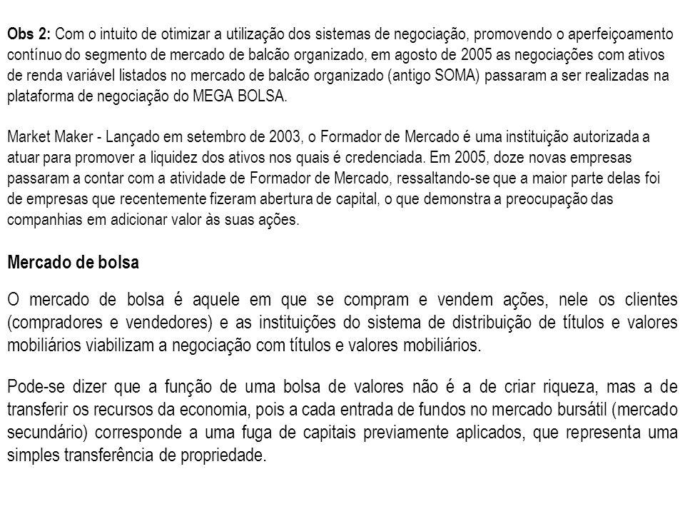 Obs 2: Com o intuito de otimizar a utilização dos sistemas de negociação, promovendo o aperfeiçoamento contínuo do segmento de mercado de balcão organizado, em agosto de 2005 as negociações com ativos de renda variável listados no mercado de balcão organizado (antigo SOMA) passaram a ser realizadas na plataforma de negociação do MEGA BOLSA.