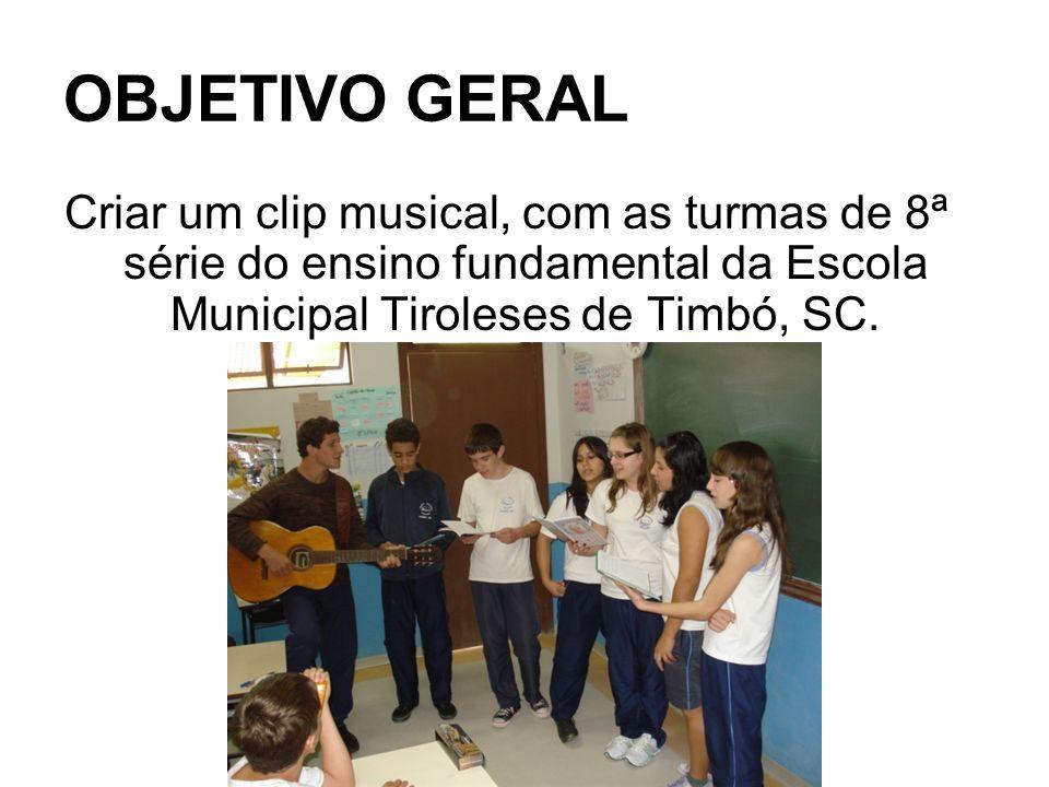 OBJETIVO GERALCriar um clip musical, com as turmas de 8ª série do ensino fundamental da Escola Municipal Tiroleses de Timbó, SC.