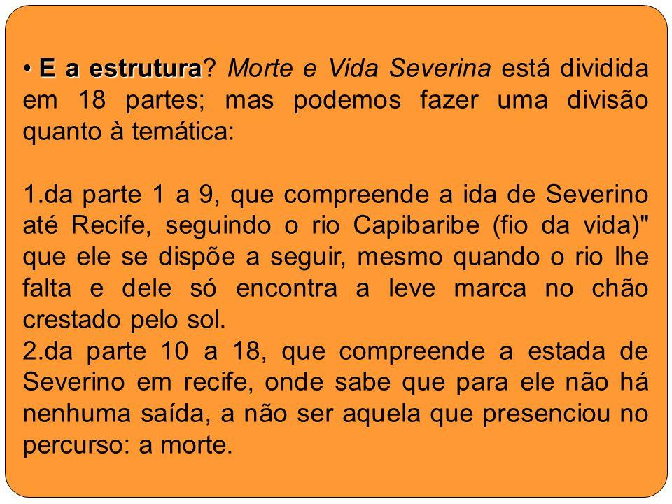 E a estrutura Morte e Vida Severina está dividida em 18 partes; mas podemos fazer uma divisão quanto à temática: