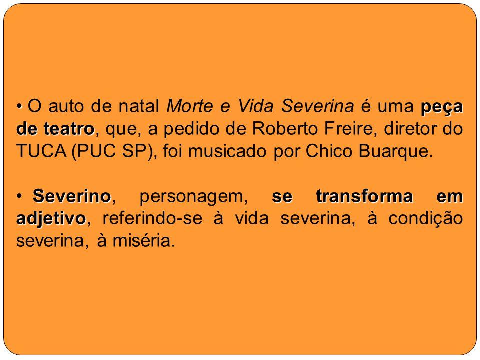 O auto de natal Morte e Vida Severina é uma peça de teatro, que, a pedido de Roberto Freire, diretor do TUCA (PUC SP), foi musicado por Chico Buarque.