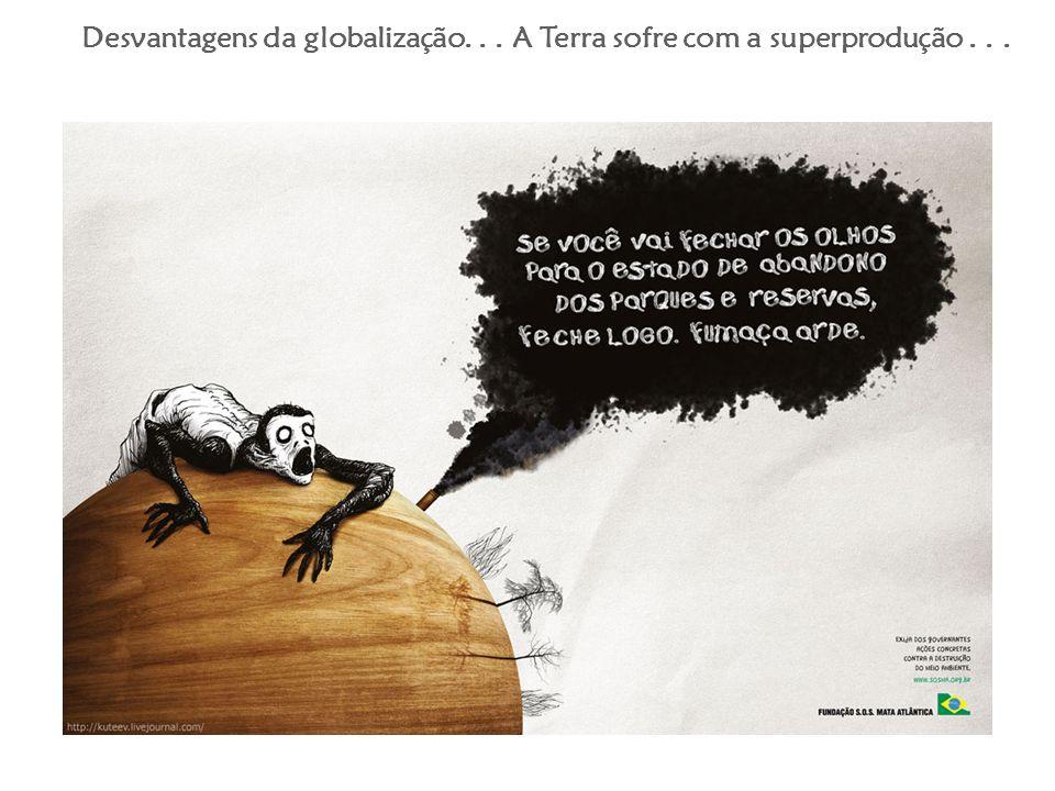 Desvantagens da globalização. . . A Terra sofre com a superprodução . . .