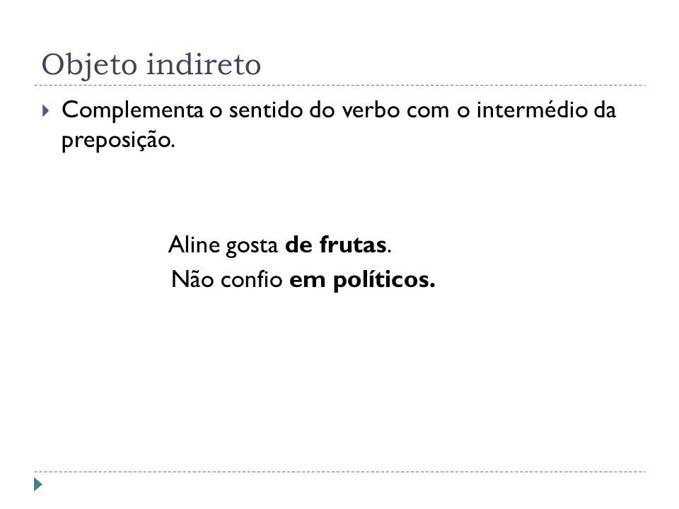 Objeto indireto Complementa o sentido do verbo com o intermédio da preposição. Aline gosta de frutas.