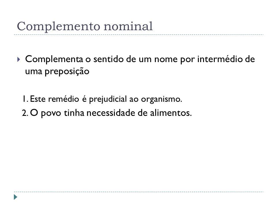 Complemento nominal Complementa o sentido de um nome por intermédio de uma preposição. 1. Este remédio é prejudicial ao organismo.