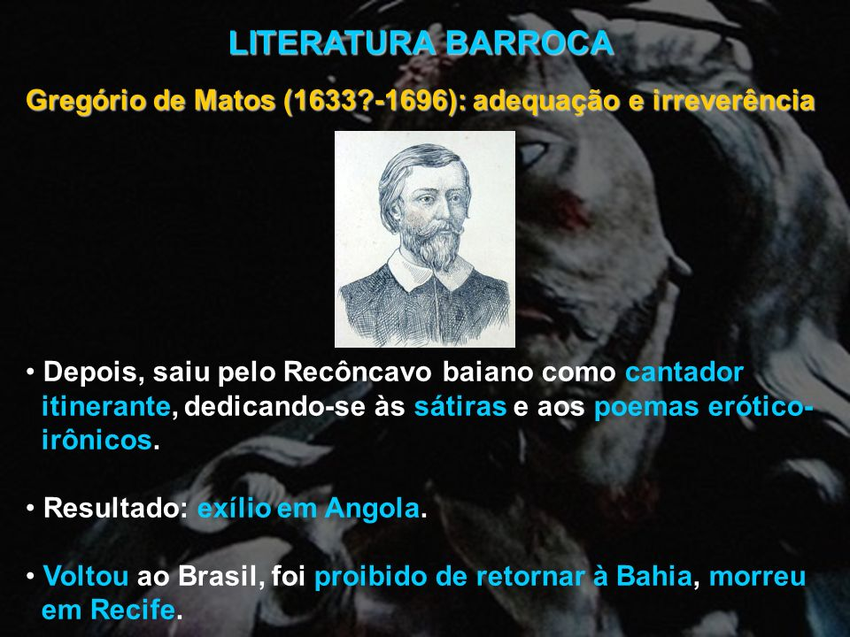 LITERATURA BARROCA Gregório de Matos (1633 -1696): adequação e irreverência. Depois, saiu pelo Recôncavo baiano como cantador.