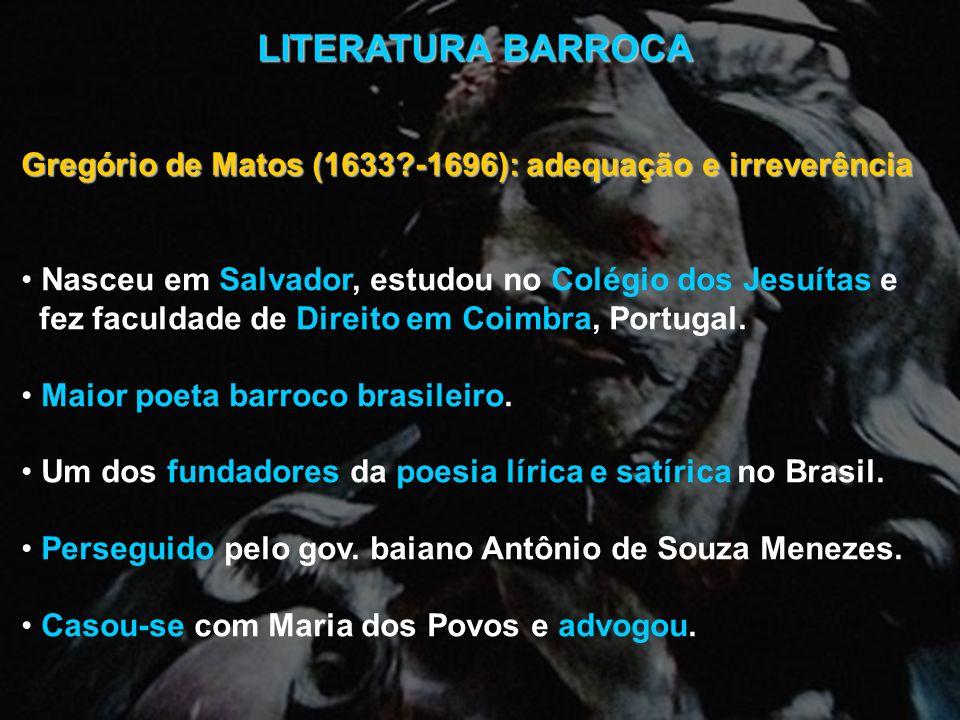 LITERATURA BARROCA Gregório de Matos (1633 -1696): adequação e irreverência. Nasceu em Salvador, estudou no Colégio dos Jesuítas e.
