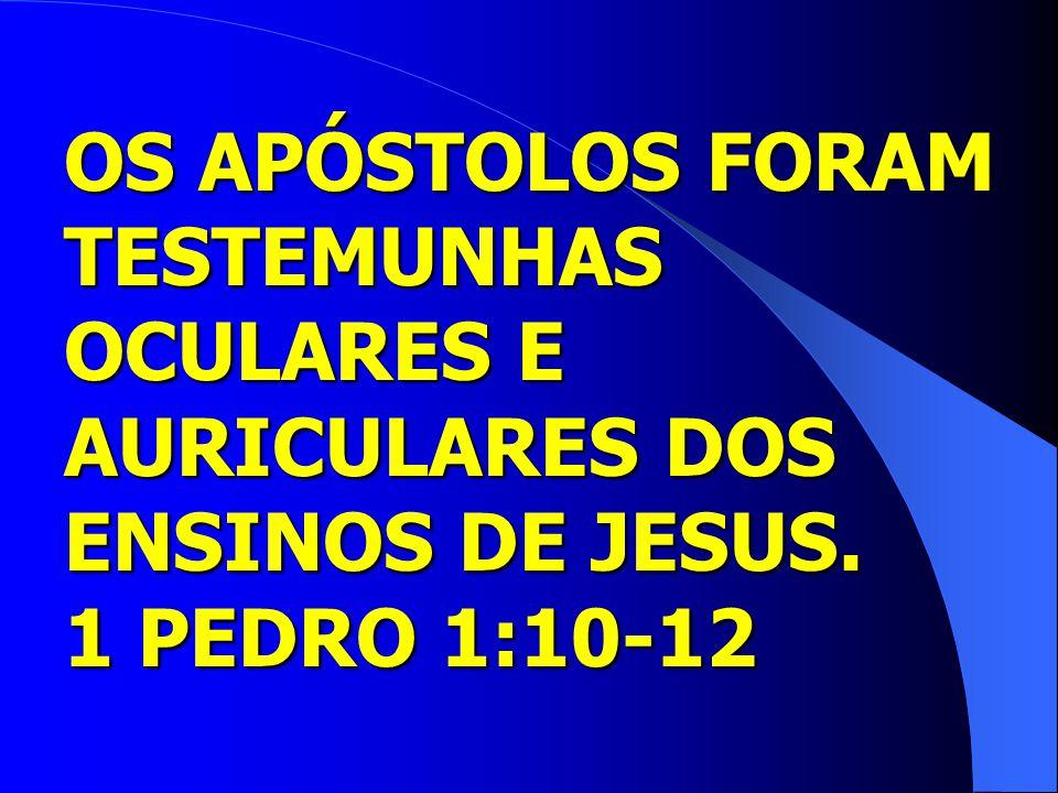 OS APÓSTOLOS FORAM TESTEMUNHAS OCULARES E AURICULARES DOS ENSINOS DE JESUS. 1 PEDRO 1:10-12
