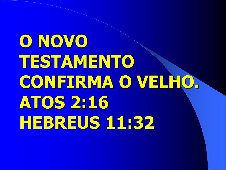 O NOVO TESTAMENTO CONFIRMA O VELHO. ATOS 2:16 HEBREUS 11:32