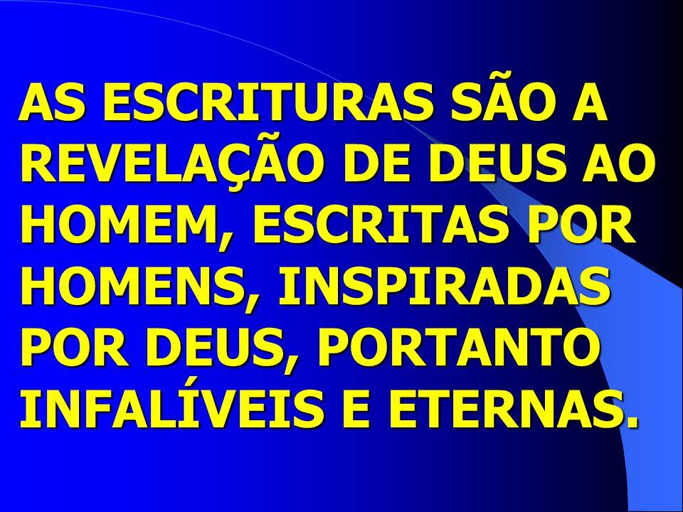 AS ESCRITURAS SÃO A REVELAÇÃO DE DEUS AO HOMEM, ESCRITAS POR HOMENS, INSPIRADAS POR DEUS, PORTANTO INFALÍVEIS E ETERNAS.