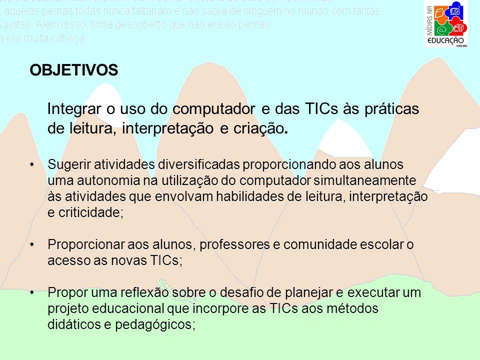 OBJETIVOS Integrar o uso do computador e das TICs às práticas de leitura, interpretação e criação.