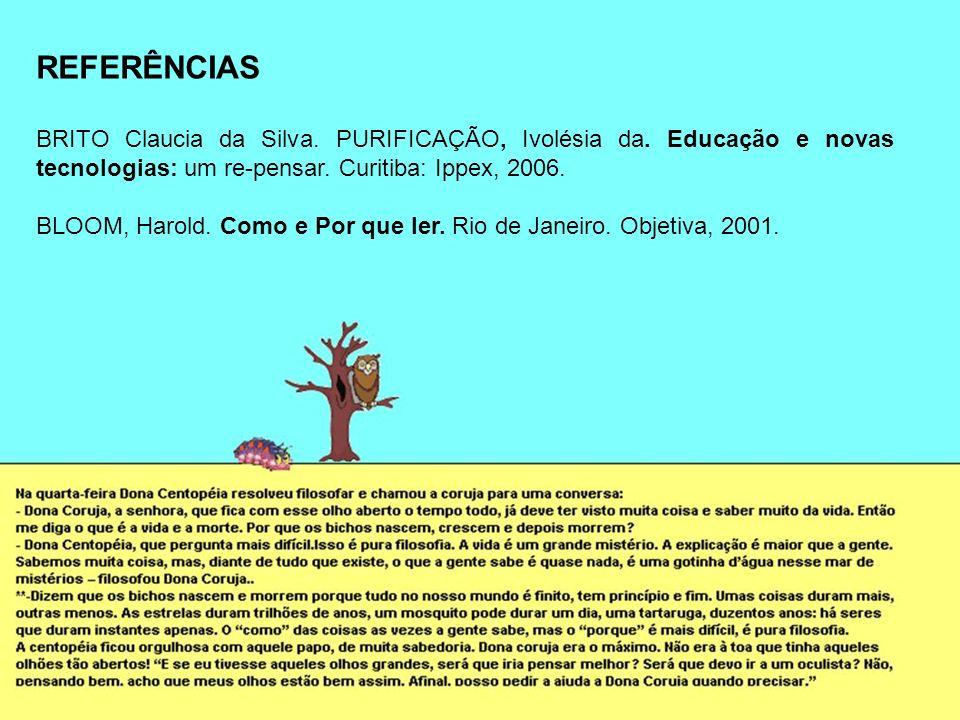 REFERÊNCIAS BRITO Claucia da Silva. PURIFICAÇÃO, Ivolésia da. Educação e novas tecnologias: um re-pensar. Curitiba: Ippex, 2006.