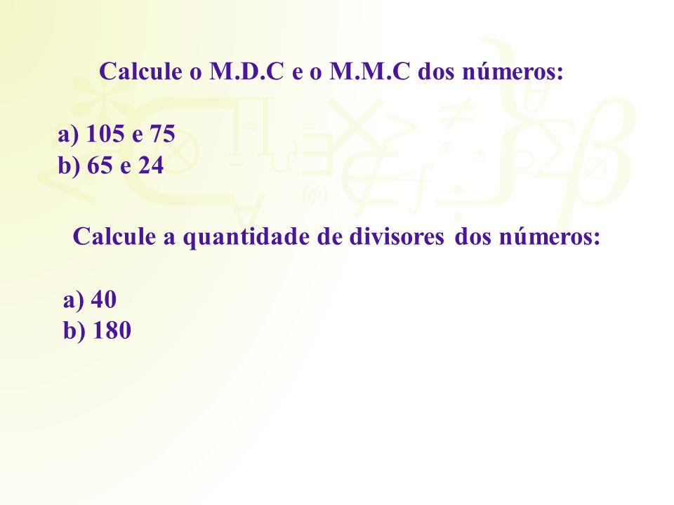 Calcule o M.D.C e o M.M.C dos números: 105 e 75 65 e 24