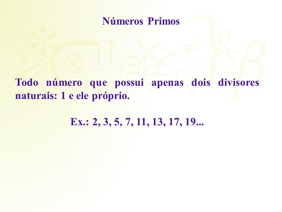 Números Primos Todo número que possui apenas dois divisores naturais: 1 e ele próprio.
