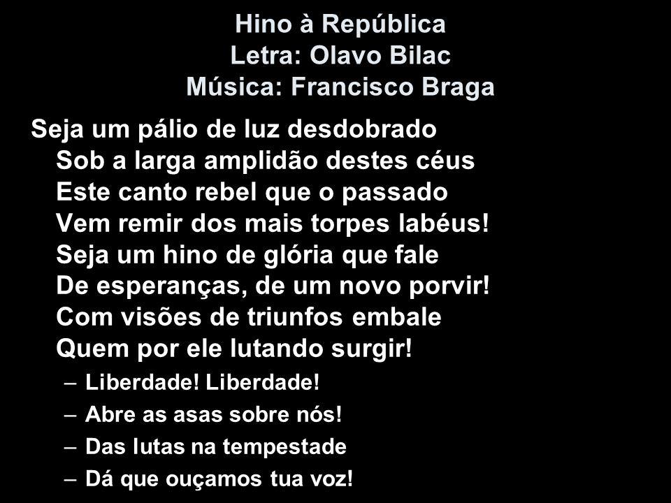 Hino à República Letra: Olavo Bilac Música: Francisco Braga