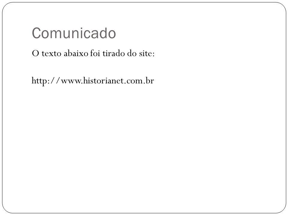 Comunicado O texto abaixo foi tirado do site: http://www.historianet.com.br