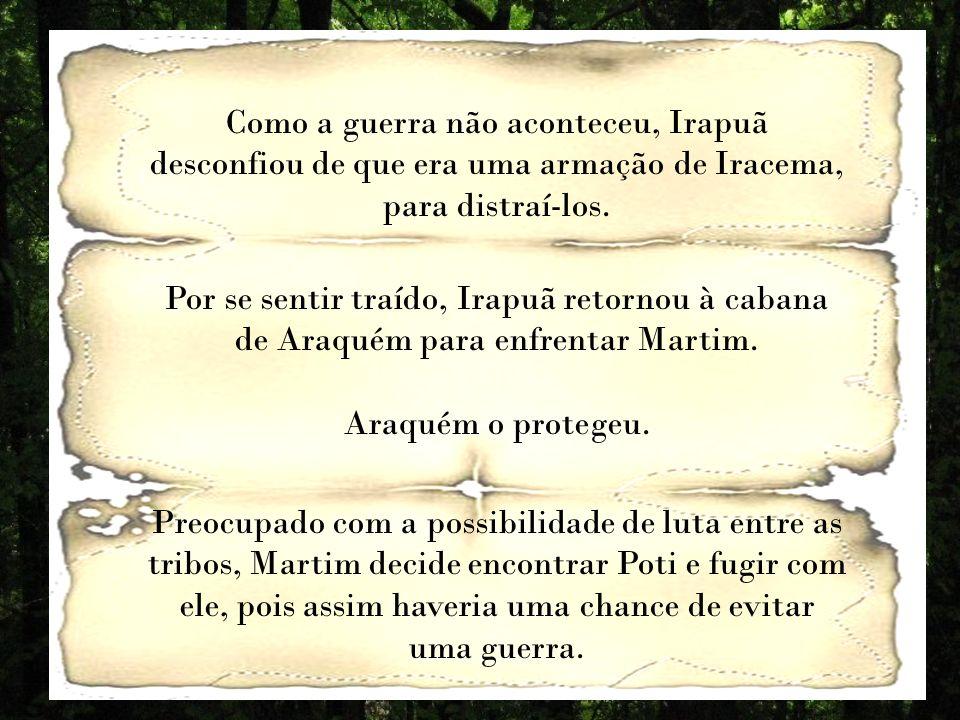 Como a guerra não aconteceu, Irapuã desconfiou de que era uma armação de Iracema, para distraí-los.