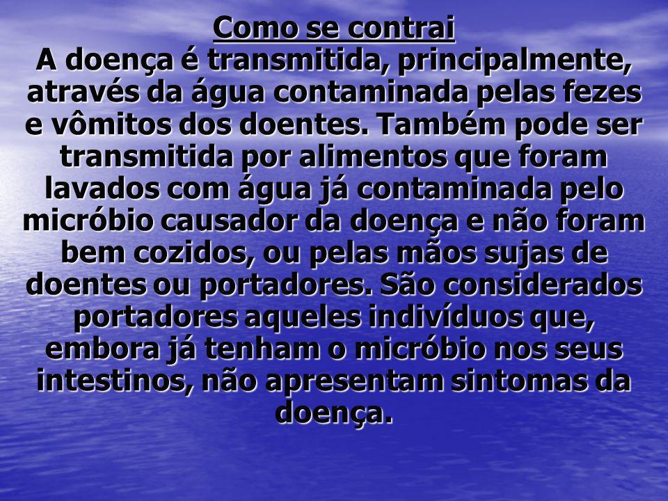 Como se contrai A doença é transmitida, principalmente, através da água contaminada pelas fezes e vômitos dos doentes.