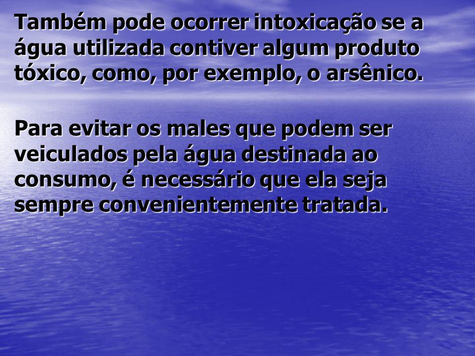 Também pode ocorrer intoxicação se a água utilizada contiver algum produto tóxico, como, por exemplo, o arsênico.
