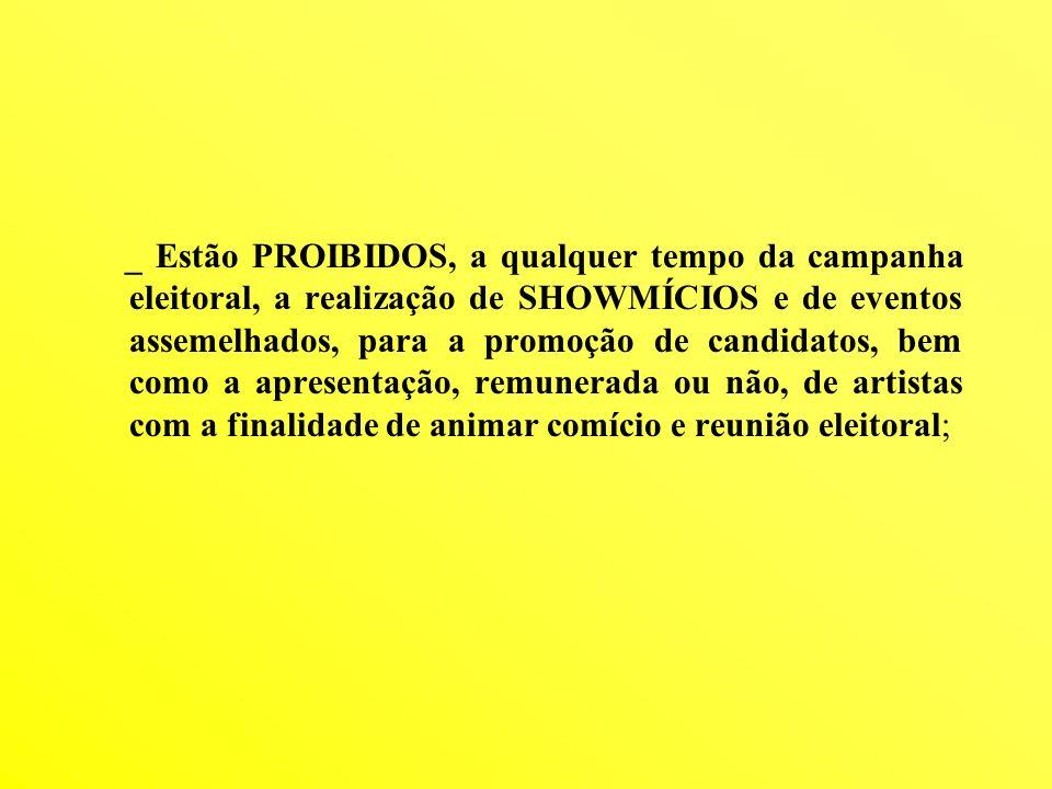 _ Estão PROIBIDOS, a qualquer tempo da campanha eleitoral, a realização de SHOWMÍCIOS e de eventos assemelhados, para a promoção de candidatos, bem como a apresentação, remunerada ou não, de artistas com a finalidade de animar comício e reunião eleitoral;