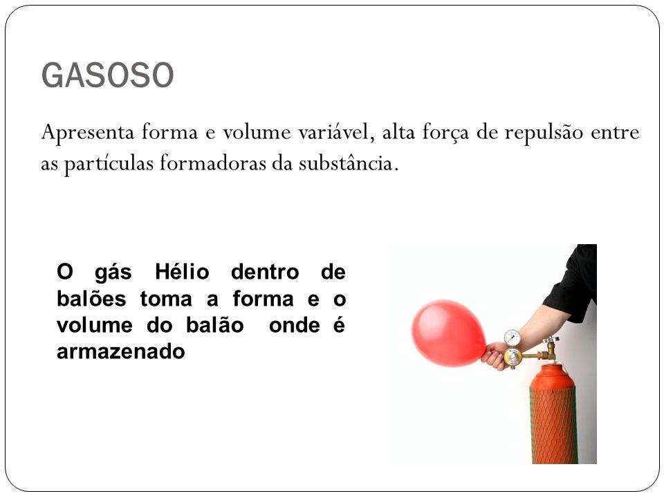 GASOSOApresenta forma e volume variável, alta força de repulsão entre as partículas formadoras da substância.