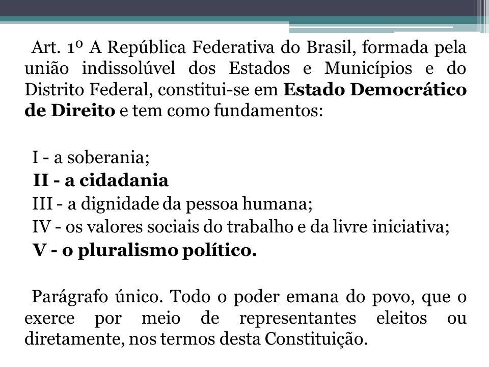 Art. 1º A República Federativa do Brasil, formada pela união indissolúvel dos Estados e Municípios e do Distrito Federal, constitui-se em Estado Democrático de Direito e tem como fundamentos: