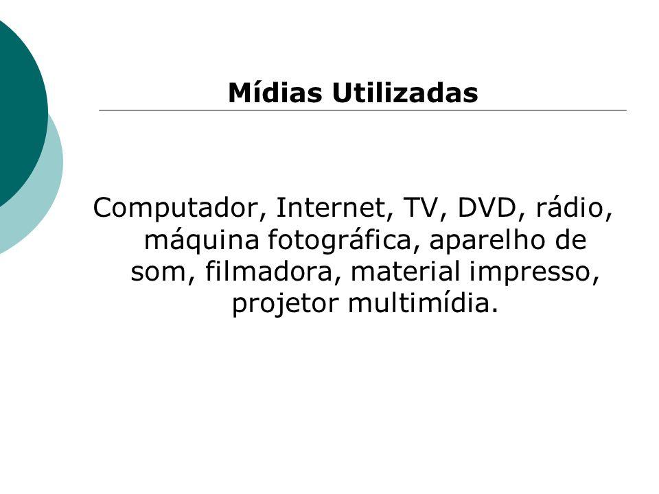 Mídias Utilizadas Computador, Internet, TV, DVD, rádio, máquina fotográfica, aparelho de som, filmadora, material impresso, projetor multimídia.
